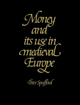 Money and Its Use in Medieval Europe - Spufford, Peter