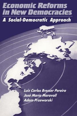 Economic Reforms in New Democracies: A Social-Democratic Approach - Bresser Pereira, Luiz Carlos, and Pereira, Luiz Carlos Bresser, and Maravall, Jose Maria