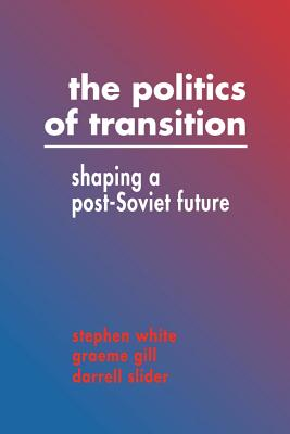 The Politics of Transition: Shaping a Post-Soviet Future - White, Stephen, Dr., and Stephen, White, and Graeme, Gill
