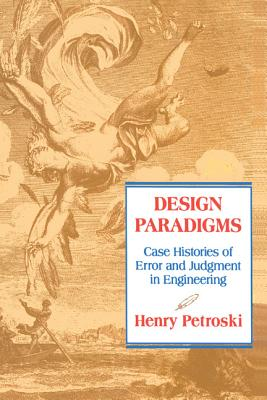 Design Paradigms: Case Histories of Error and Judgment in Engineering - Petroski, Henry, and Henry, Petroski, and Henry Petroski