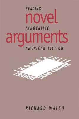 Novel Arguments: Reading Innovative American Fiction - Walsh, Richard, and Gelpi, Albert, PhD (Editor), and Posnock, Ross (Editor)