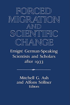 Forced Migration and Scientific Change: Emigr German-Speaking Scientists and Scholars After 1933 - Ash, Mitchell G, Professor (Editor), and Sollner, Alfons (Editor), and Lazar, David (Editor)