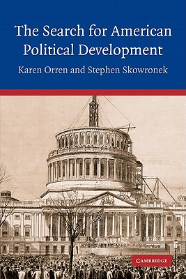 The Search for American Political Development - Orren, Karen, Professor, and Skowronek, Stephen, and Karen, Orren