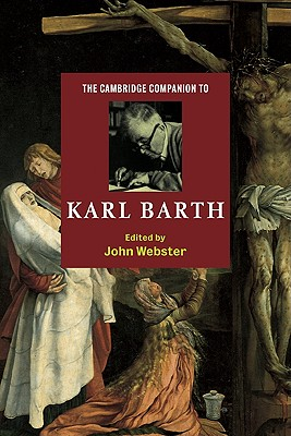 The Cambridge Companion to Karl Barth - Webster, J B, and Webster, John (Editor), and John, Webster (Editor)