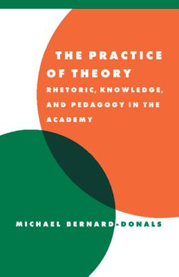 The Practice of Theory: Rhetoric, Knowledge, and Pedagogy in the Academy - Bernard-Donals, Michael F, and Cascardi, Anthony (Editor), and Macksey, Richard, Professor (Editor)