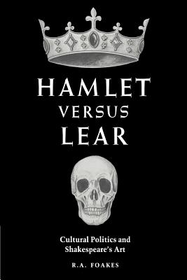 Hamlet Versus Lear: Cultural Politics and Shakespeare's Art - Foakes, R A
