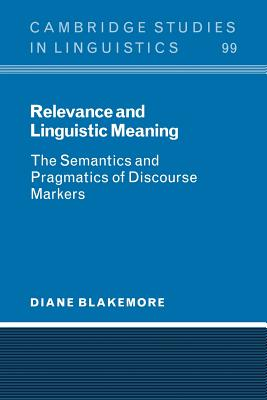 Relevance and Linguistic Meaning: The Semantics and Pragmatics of Discourse Markers - Blakemore, Diane, and Anderson, S R (Editor), and Bresnan, J (Editor)