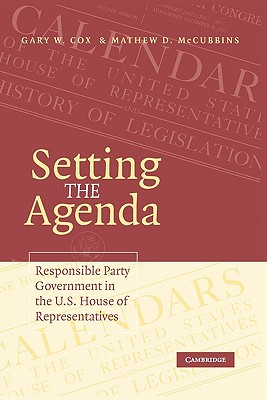 Setting the Agenda: Responsible Party Government in the U.S. House of Representatives - Cox, Gary W, and McCubbins, Mathew D