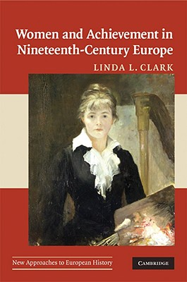 Women and Achievement in Nineteenth-Century Europe - Clark, Linda