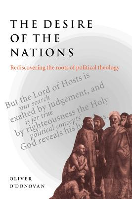 The Desire of the Nations: Rediscovering the Roots of Political Theology - O'Donovan, Oliver