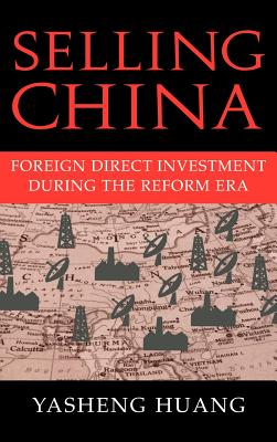 Selling China: Foreign Direct Investment During the Reform Era - Huang, Yasheng, Professor, and Kirby, William (Editor)
