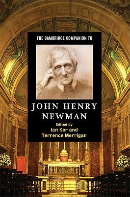 The Cambridge Companion to John Henry Newman - Ker, Ian (Editor), and Merrigan, Terrence (Editor)
