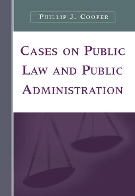 Cases on Public Law and Public Administration - Cooper, Phillip J