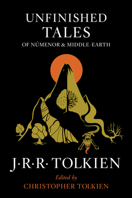 Unfinished Tales of Numenor and Middle-Earth - Tolkien, J R R, and Tolkien, Christopher (Editor)