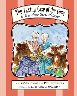 The Taxing Case of the Cows: A True Story about Suffrage - Van Rynbach, Iris, and Shea, Pegi Deitz