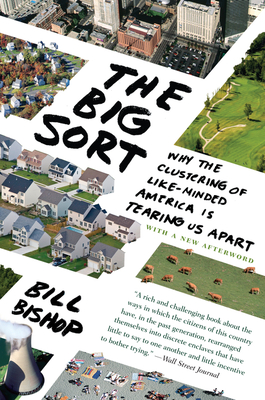 The Big Sort: Why the Clustering of Like-Minded America Is Tearing Us Apart - Bishop, Bill, and Cushing, Robert G