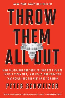 Throw Them All Out: How Politicians and Their Friends Get Rich Off Insider Stock Tips, Land Deals, and Cronyism That Would Send the Rest of Us to Prison - Schweizer, Peter, MD