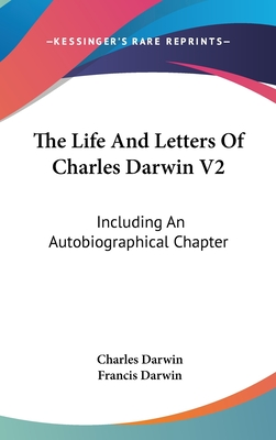 The Life and Letters of Charles Darwin V2: Including an Autobiographical Chapter - Darwin, Charles, Professor, and Darwin, Francis, Sir (Editor)