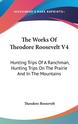 The Works of Theodore Roosevelt V4: Hunting Trips of a Ranchman, Hunting Trips on the Prairie and in the Mountains - Roosevelt, Theodore, IV