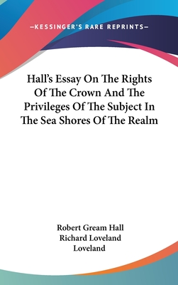 Hall's Essay on the Rights of the Crown and the Privileges of the Subject in the Sea Shores of the Realm - Hall, Robert Gream
