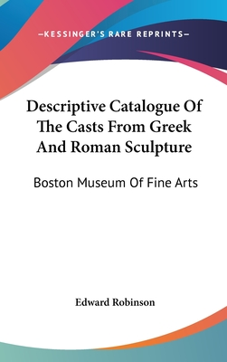 Descriptive Catalogue of the Casts from Greek and Roman Sculpture: Boston Museum of Fine Arts - Robinson, Edward