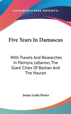 Five Years in Damascus: With Travels and Researches in Palmyra, Lebanon, the Giant Cities of Bashan and the Hauran - Porter, Josias Leslie