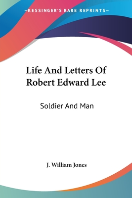 Life and Letters of Robert Edward Lee: Soldier and Man - Jones, J William
