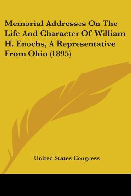 Memorial Addresses on the Life and Character of William H. Enochs, a Representative from Ohio (1895) - United States Congress