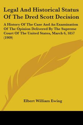 Legal and Historical Status of the Dred Scott Decision: A History of the Case and an Examination of the Opinion Delivered by the Supreme Court of the United States, March 6, 1857 (1909) - Ewing, Elbert William Robinson