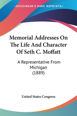 Memorial Addresses on the Life and Character of Seth C. Moffatt: A Representative from Michigan (1889) - United States Congress