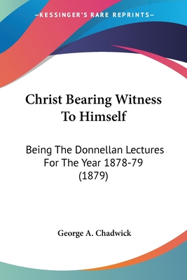 Christ Bearing Witness to Himself: Being the Donnellan Lectures for the Year 1878-79 (1879) - Chadwick, George A