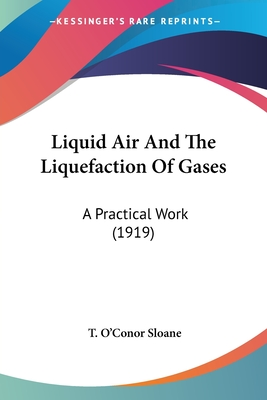 Liquid Air and the Liquefaction of Gases: A Practical Work (1919) - Sloane, T O