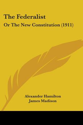The Federalist, Or, the New Constitution - Hamilton, Alexander