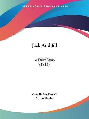 Jack and Jill: A Fairy Story (1913) - MacDonald, Greville, and Hughes, Arthur (Illustrator)