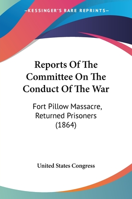 Reports of the Committee on the Conduct of the War: Fort Pillow Massacre, Returned Prisoners (1864) - United States Congress
