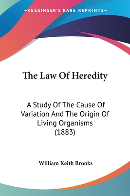 The Law of Heredity; A Study of the Cause of Variation, and the Origin of Living Organisms - Brooks, William Keith