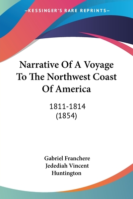 Narrative of a Voyage to the Northwest Coast of America: 1811-1814 (1854) - Franchere, Gabriel, and Huntington, Jedediah Vincent (Translated by)