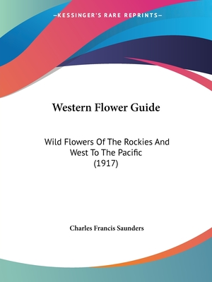 Western flower guide, wild flowers of the Rockies and west to the Pacific - Saunders, Charles Francis