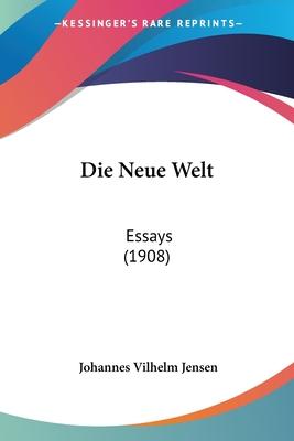Die Neue Welt: Essays (1908) - Jensen, Johannes Vilhelm