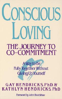 Conscious Loving: The Journey to Co-Committment - Hendricks, Gay, Hon., Ph.D., and Hendricks, Kathlyn, Dr., PH.D.