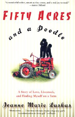 Fifty Acres and a Poodle: A Story of Love, Livestock, and Finding Myself on a Farm - Laskas, Jeanne Marie