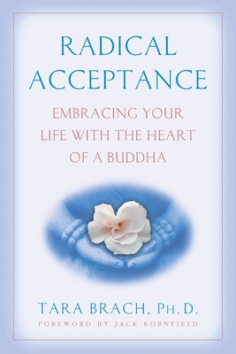 Radical Acceptance: Embracing Your Life with the Heart of a Buddha - Brach, Tara, PhD