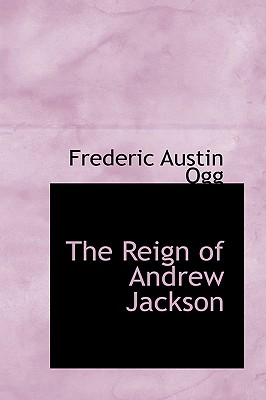 The Reign of Andrew Jackson - Ogg, Frederic Austin