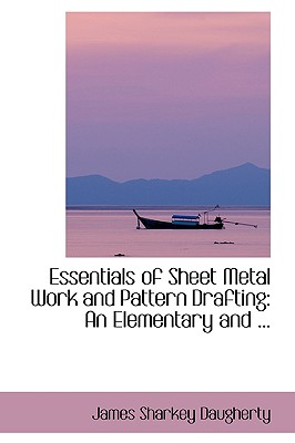 Essentials of Sheet Metal Work and Pattern Drafting: An Elementary and ... - Daugherty, James Sharkey