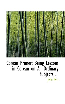 Corean Primer: Being Lessons in Corean on All Ordinary Subjects ... - Ross, John