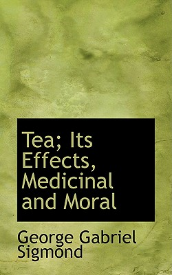 Tea; Its Effects, Medicinal and Moral - Sigmond, George Gabriel