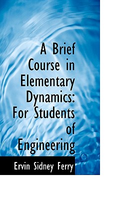 A Brief Course in Elementary Dynamics: For Students of Engineering - Ferry, Ervin Sidney