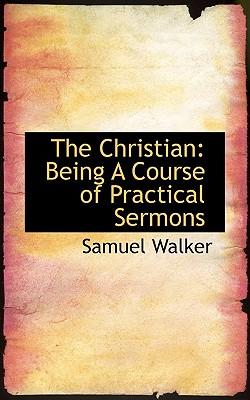The Christian: Being a Course of Practical Sermons - Walker, Samuel, Dr.