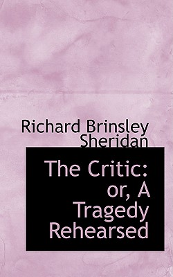 The Critic: Or, a Tragedy Rehearsed - Sheridan, Richard Brinsley