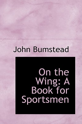 On the Wing: A Book for Sportsmen - Bumstead, John